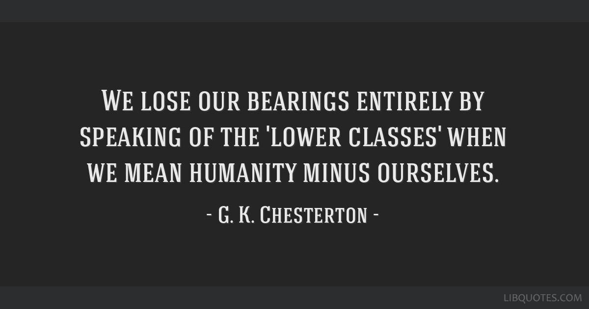We lose our bearings entirely by speaking of the 'lower classes' when we mean humanity minus ourselves.