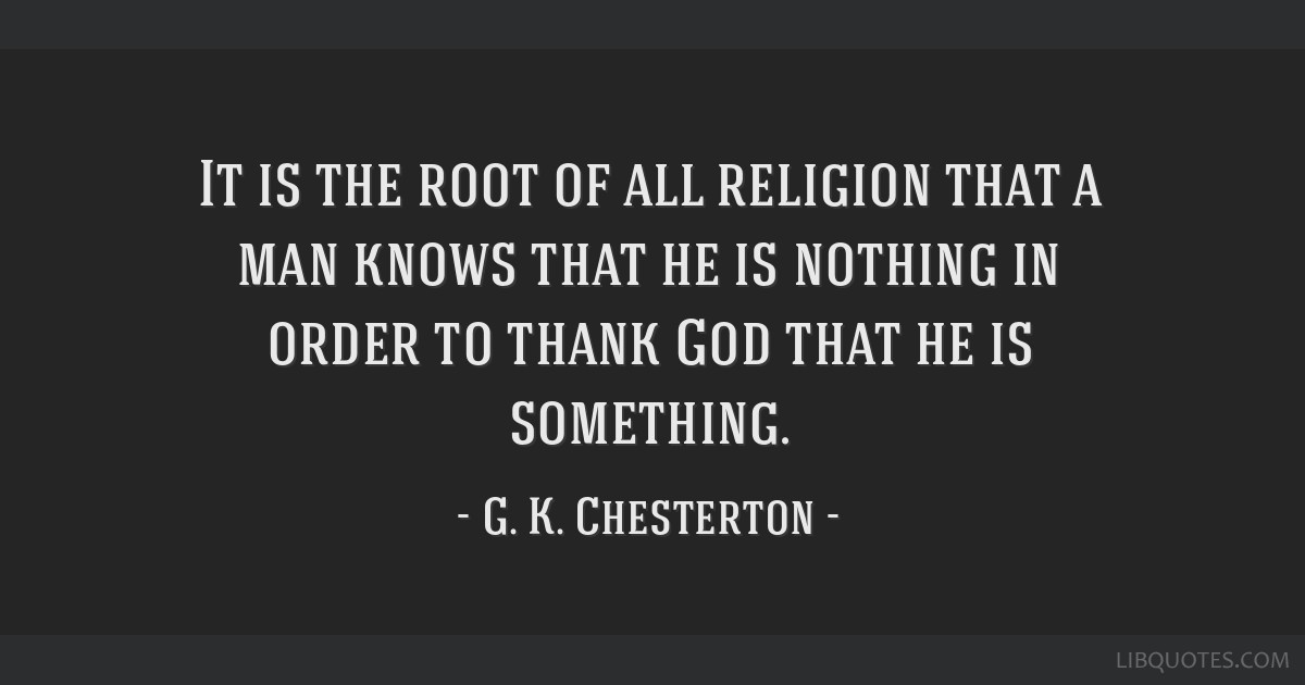 It is the root of all religion that a man knows that he is nothing in order to thank God that he is something.