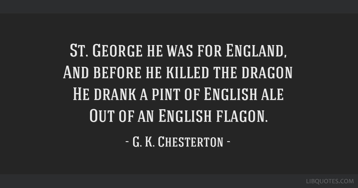 St. George he was for England, And before he killed the dragon He drank a pint of English ale Out of an English flagon.
