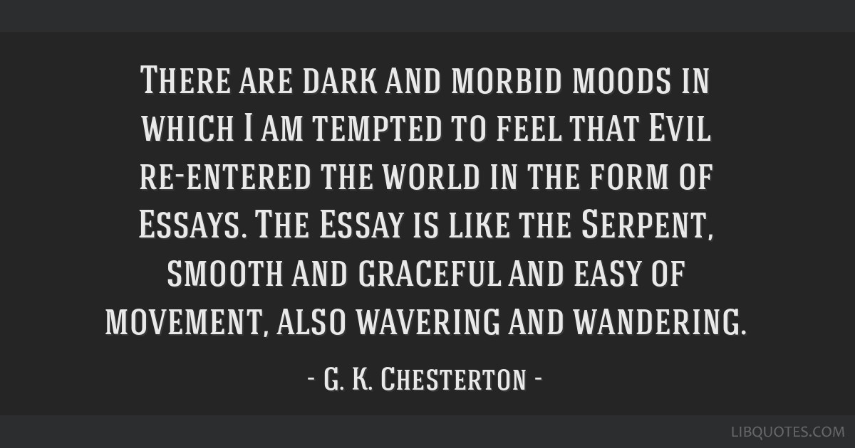There are dark and morbid moods in which I am tempted to feel that Evil re-entered the world in the form of Essays. The Essay is like the Serpent,...