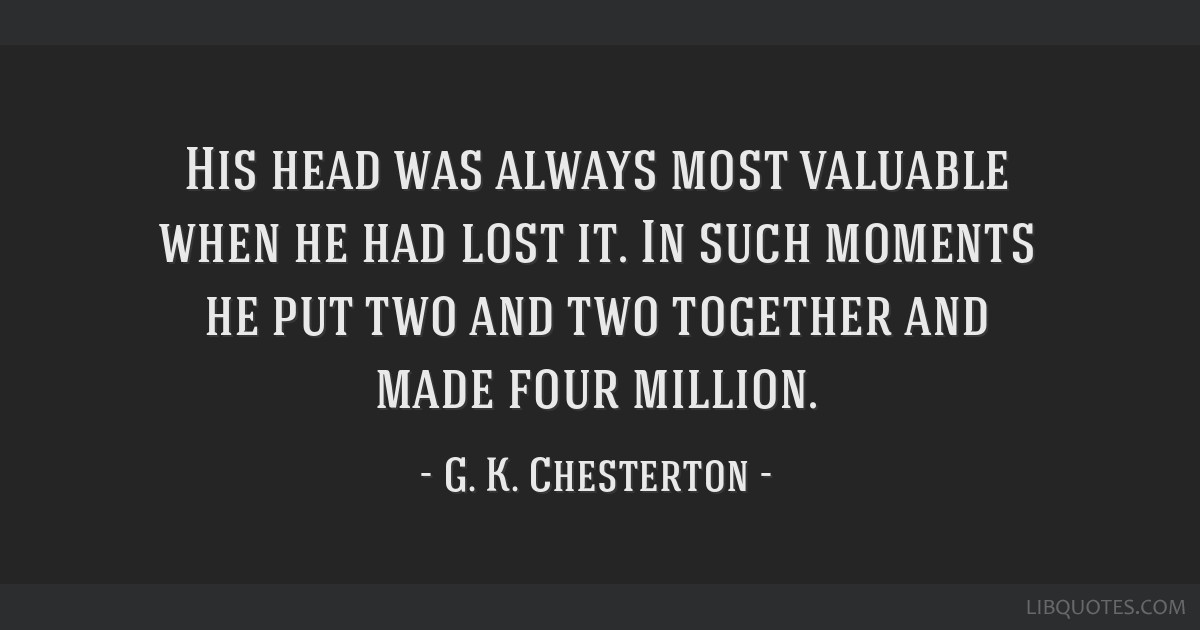 His head was always most valuable when he had lost it. In such moments he put two and two together and made four million.