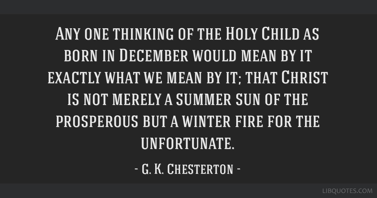 Any one thinking of the Holy Child as born in December would mean by it exactly what we mean by it; that Christ is not merely a summer sun of the...
