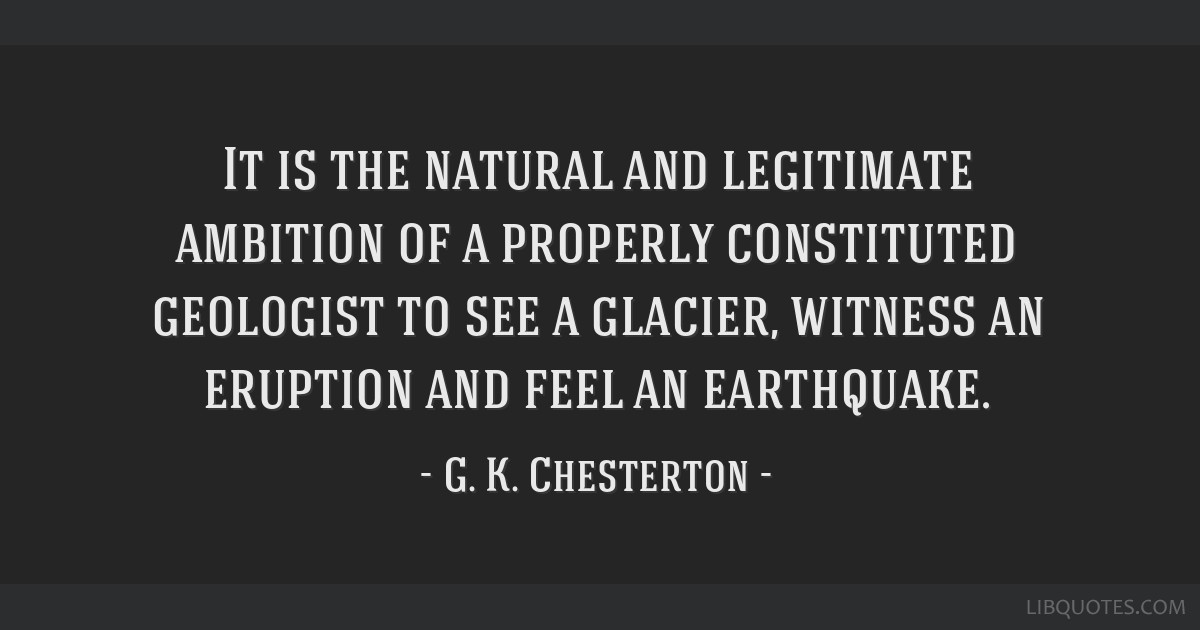 It is the natural and legitimate ambition of a properly constituted geologist to see a glacier, witness an eruption and feel an earthquake.
