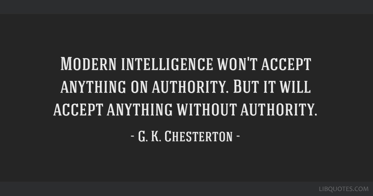Modern intelligence won't accept anything on authority. But it will accept anything without authority.