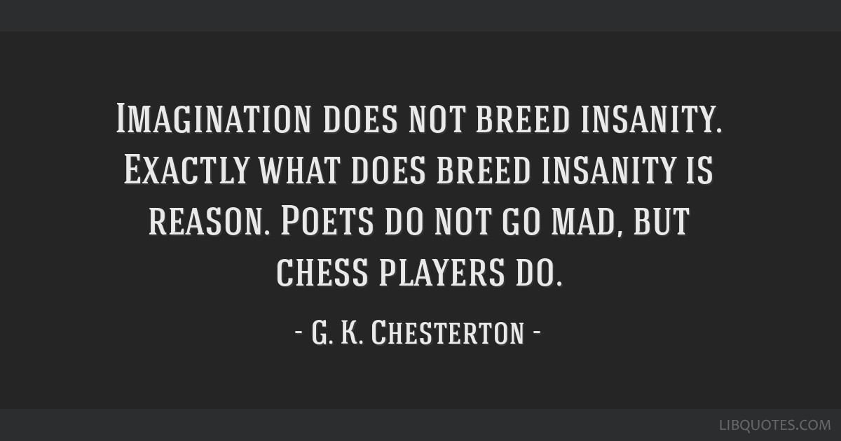 Imagination does not breed insanity. Exactly what does breed insanity is reason. Poets do not go mad, but chess players do.