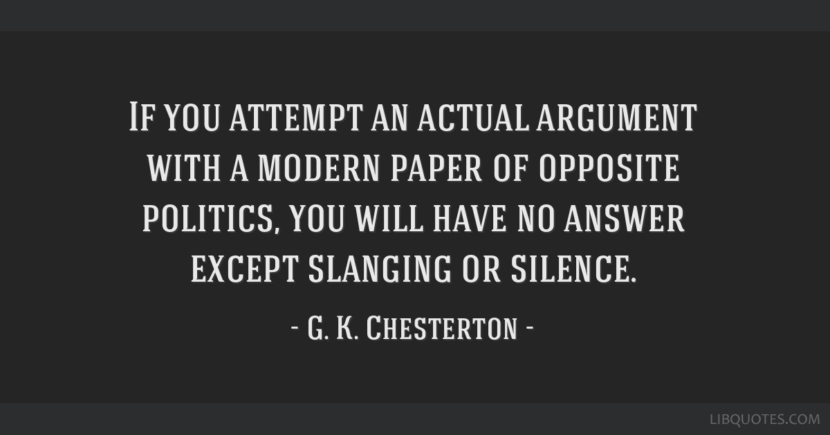 If you attempt an actual argument with a modern paper of opposite politics, you will have no answer except slanging or silence.