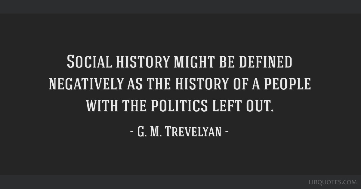 Social history might be defined negatively as the history of a people with the politics left out.