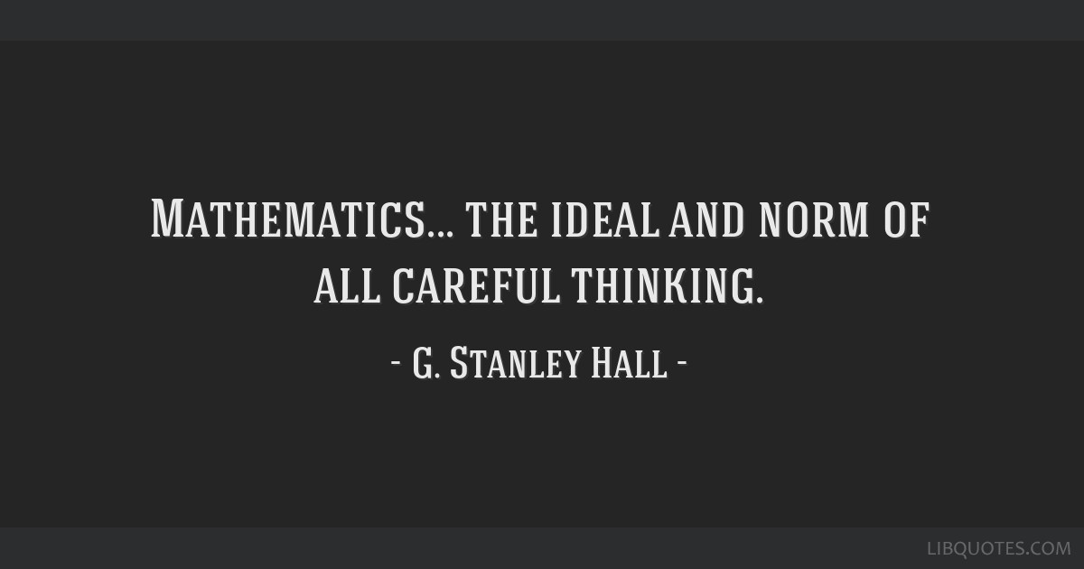 Mathematics... the ideal and norm of all careful thinking.