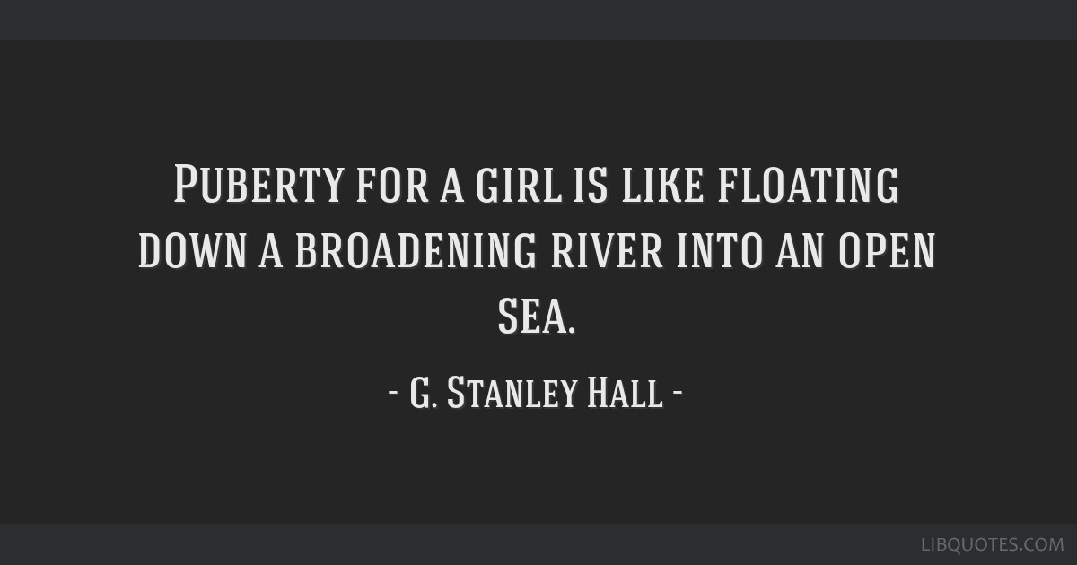 Puberty for a girl is like floating down a broadening river into an open sea.