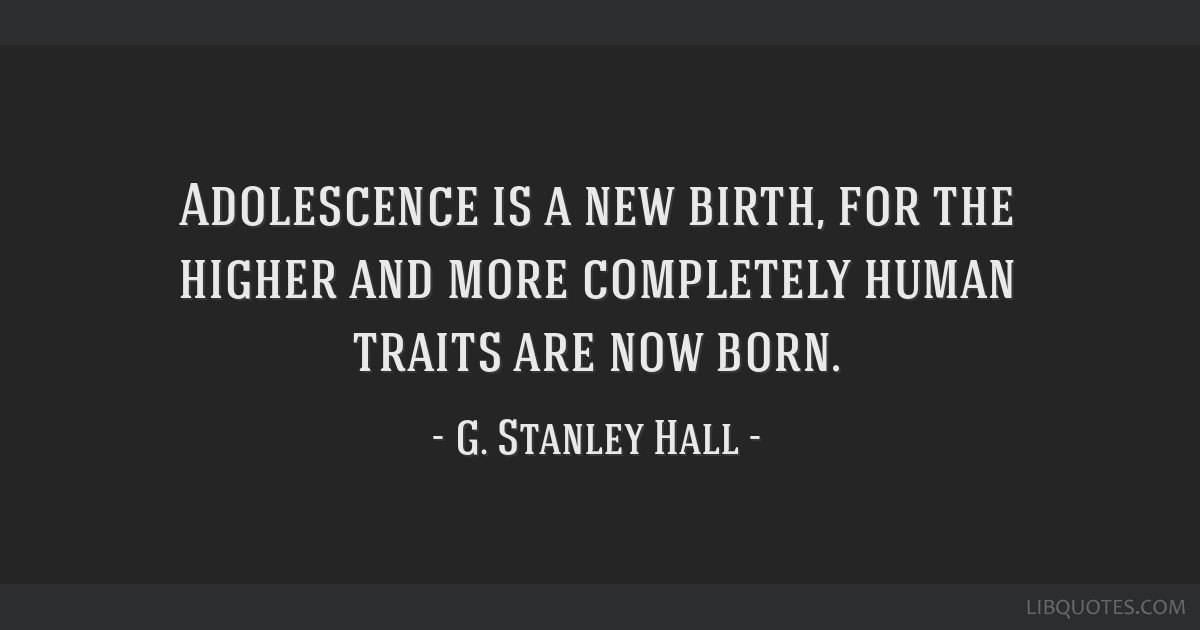 Adolescence is a new birth, for the higher and more completely human traits are now born.