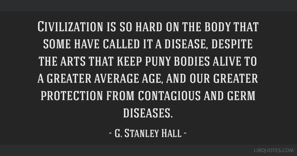 Civilization is so hard on the body that some have called it a disease, despite the arts that keep puny bodies alive to a greater average age, and...