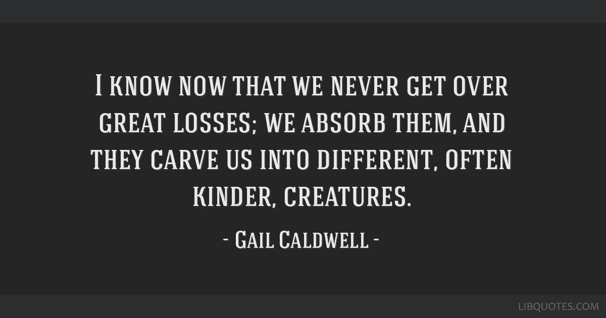 I know now that we never get over great losses; we absorb them, and they carve us into different, often kinder, creatures.