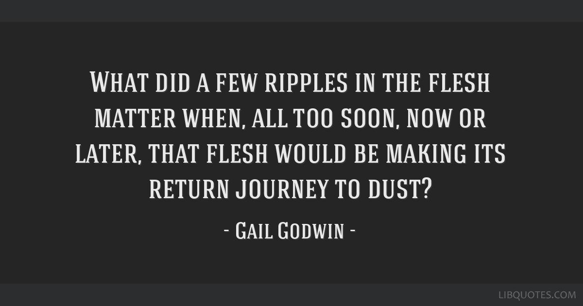 What did a few ripples in the flesh matter when, all too soon, now or later, that flesh would be making its return journey to dust?