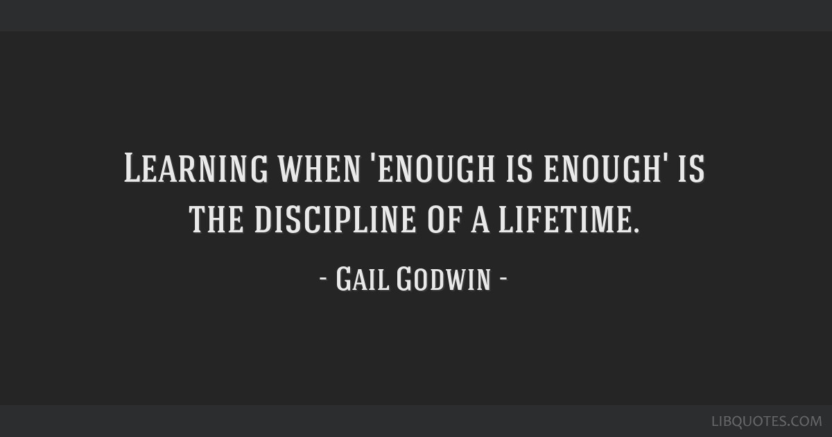 Learning when 'enough is enough' is the discipline of a lifetime.