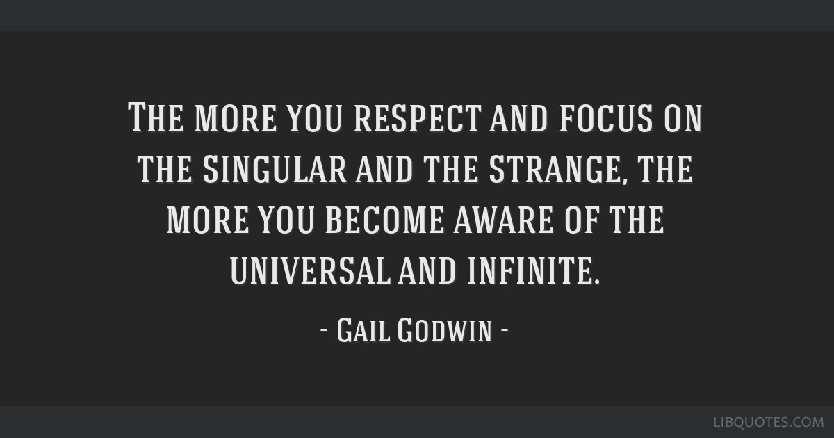 The more you respect and focus on the singular and the strange, the more you become aware of the universal and infinite.