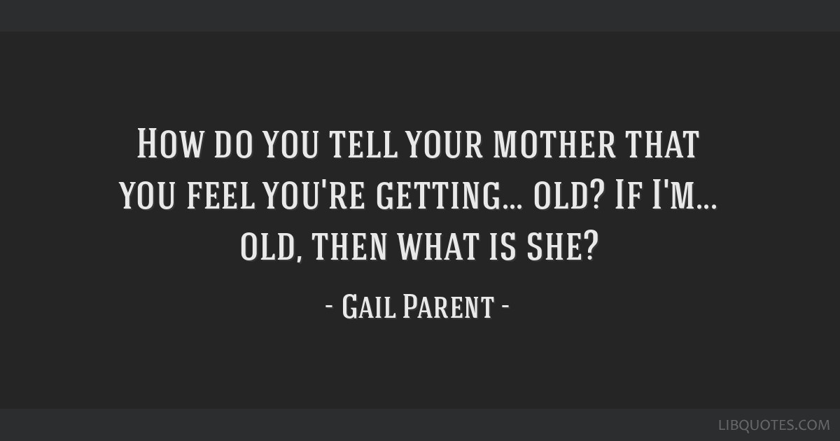 How do you tell your mother that you feel you're getting... old? If I'm... old, then what is she?