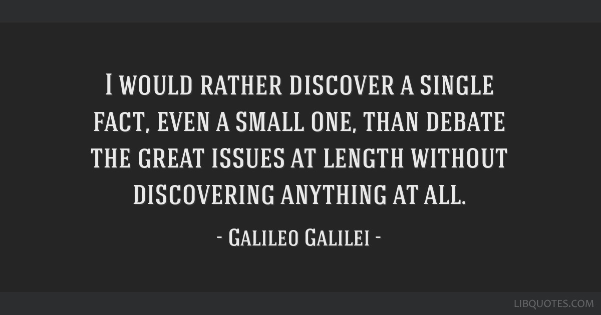 I would rather discover a single fact, even a small one, than debate the great issues at length without discovering anything at all.