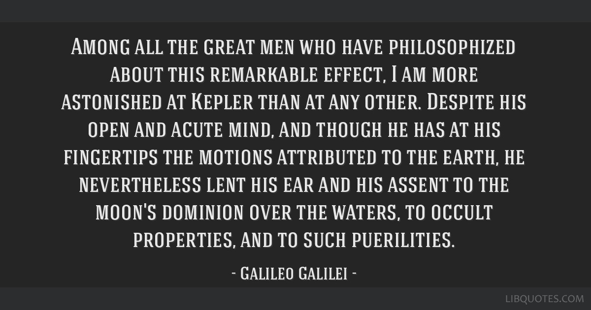 Among all the great men who have philosophized about this remarkable effect, I am more astonished at Kepler than at any other. Despite his open and...