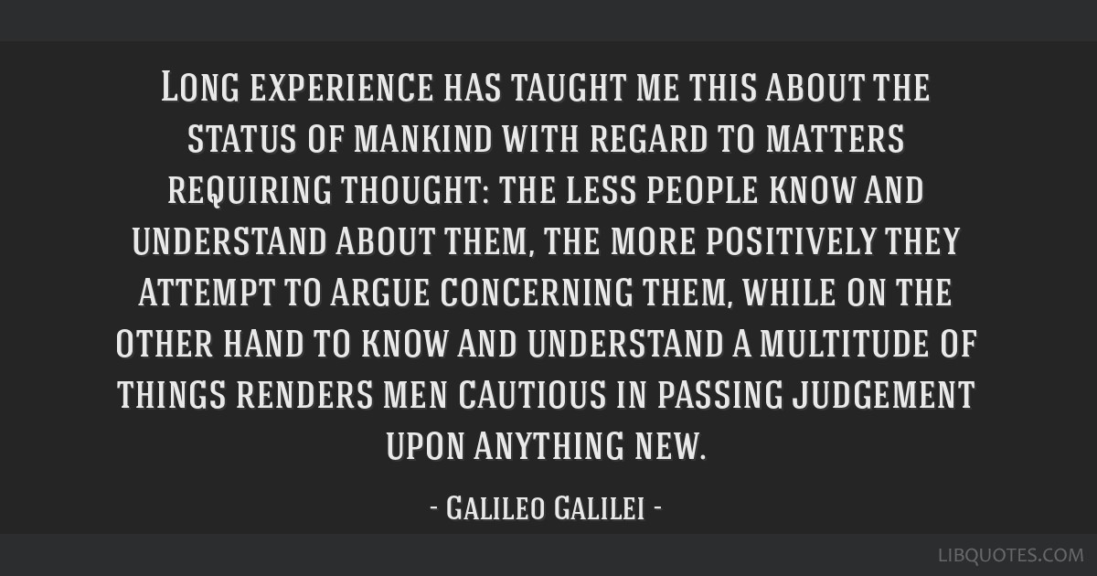 Long experience has taught me this about the status of mankind with regard to matters requiring thought: the less people know and understand about...