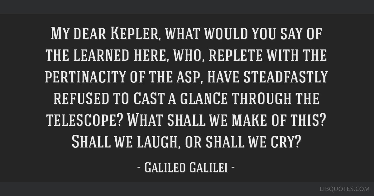 My dear Kepler, what would you say of the learned here, who, replete with the pertinacity of the asp, have steadfastly refused to cast a glance...