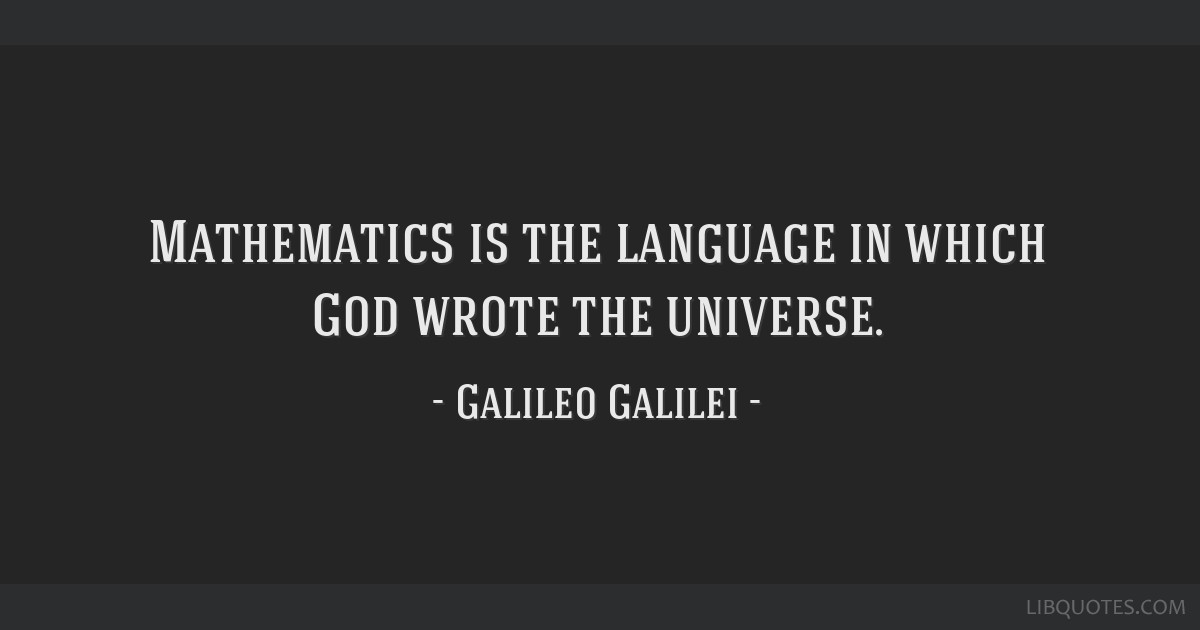Mathematics is the language in which God wrote the universe.