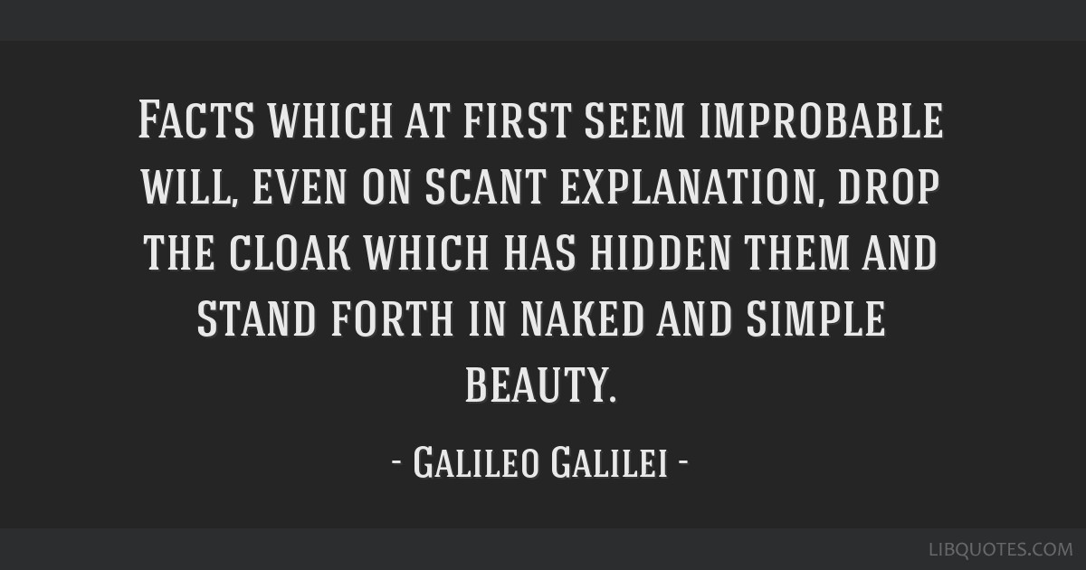 Facts which at first seem improbable will, even on scant explanation, drop the cloak which has hidden them and stand forth in naked and simple beauty.