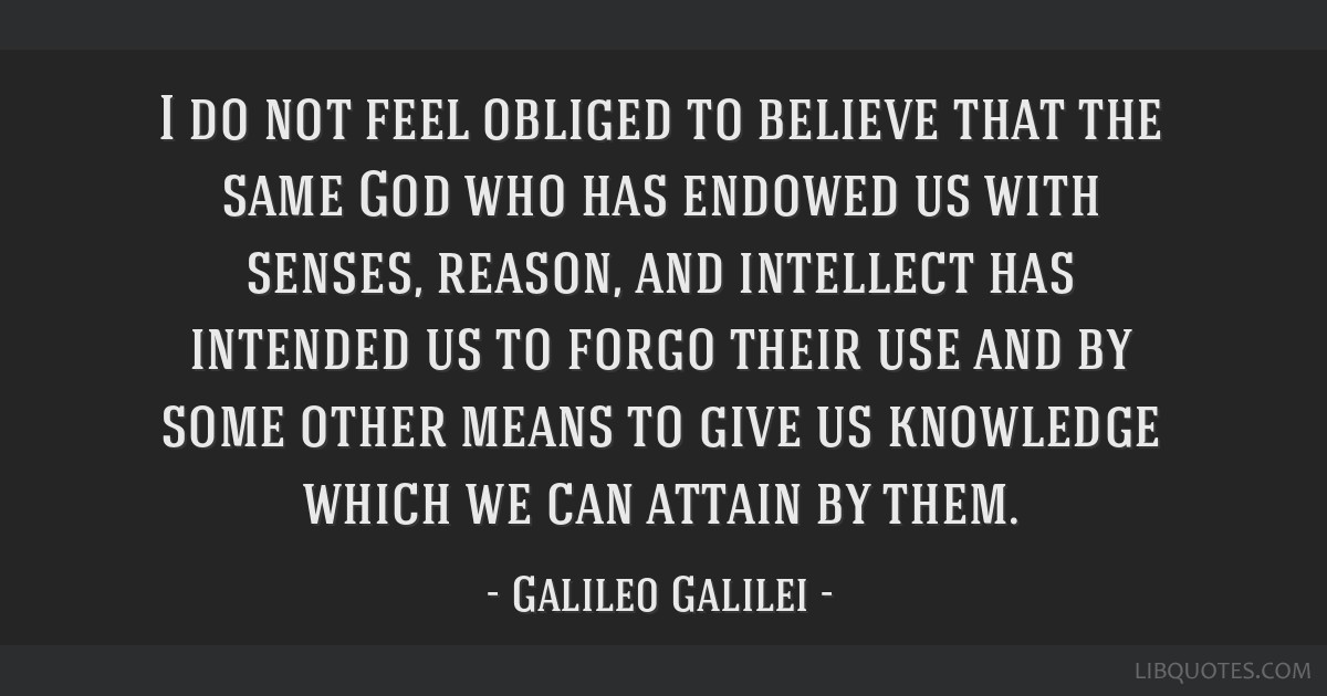 I do not feel obliged to believe that the same God who has endowed us with senses, reason, and intellect has intended us to forgo their use and by...