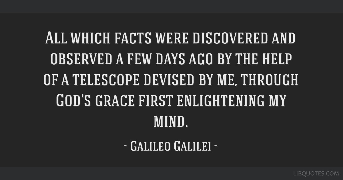 All which facts were discovered and observed a few days ago by the help of a telescope devised by me, through God's grace first enlightening my mind.