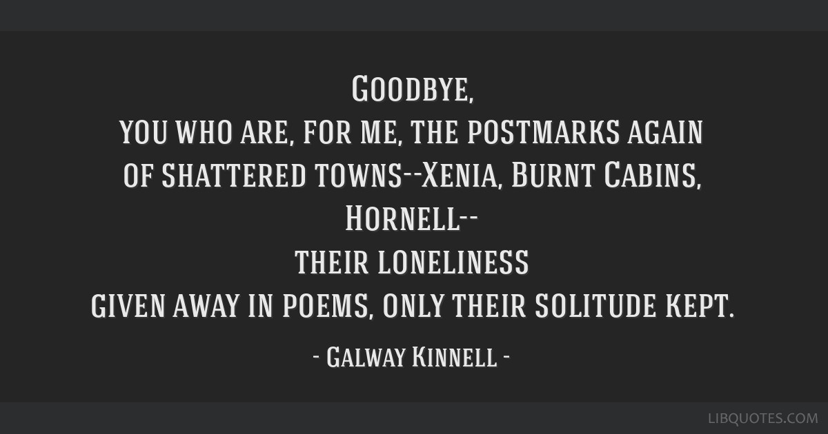 Goodbye, you who are, for me, the postmarks again of shattered towns--Xenia, Burnt Cabins, Hornell-- their loneliness given away in poems, only their ...