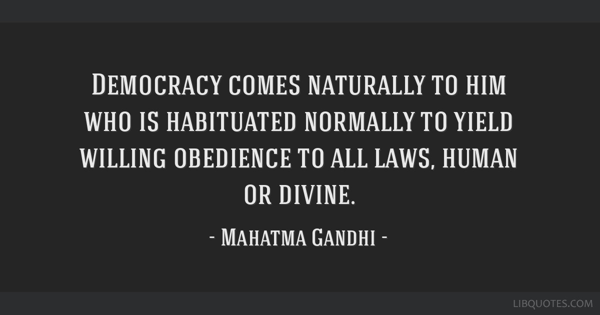 Democracy comes naturally to him who is habituated normally to yield willing obedience to all laws, human or divine.