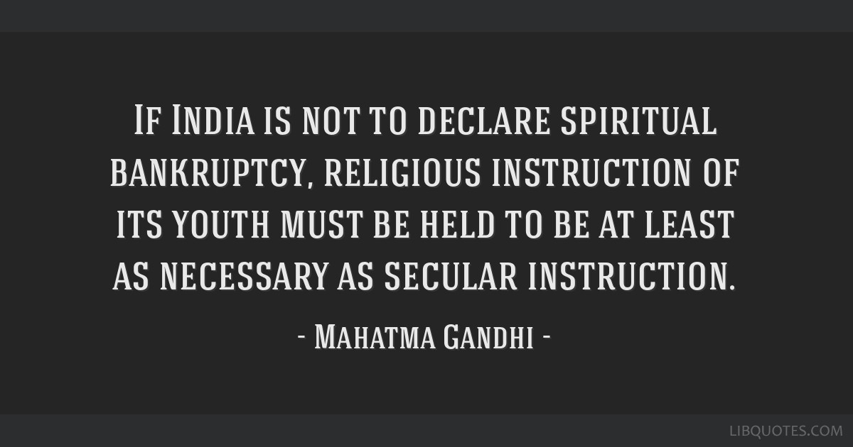 If India is not to declare spiritual bankruptcy, religious instruction of its youth must be held to be at least as necessary as secular instruction.
