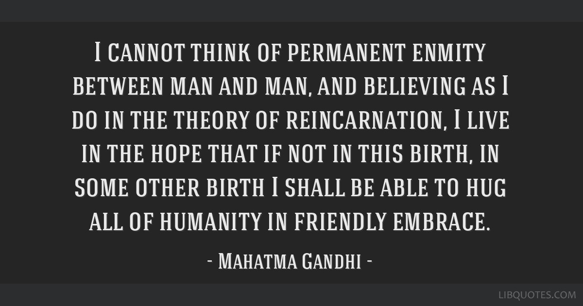I cannot think of permanent enmity between man and man, and believing as I do in the theory of reincarnation, I live in the hope that if not in this...