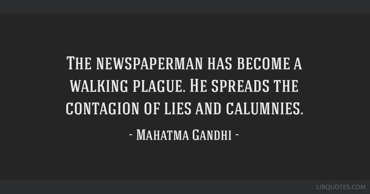 The newspaperman has become a walking plague. He spreads the contagion of lies and calumnies.
