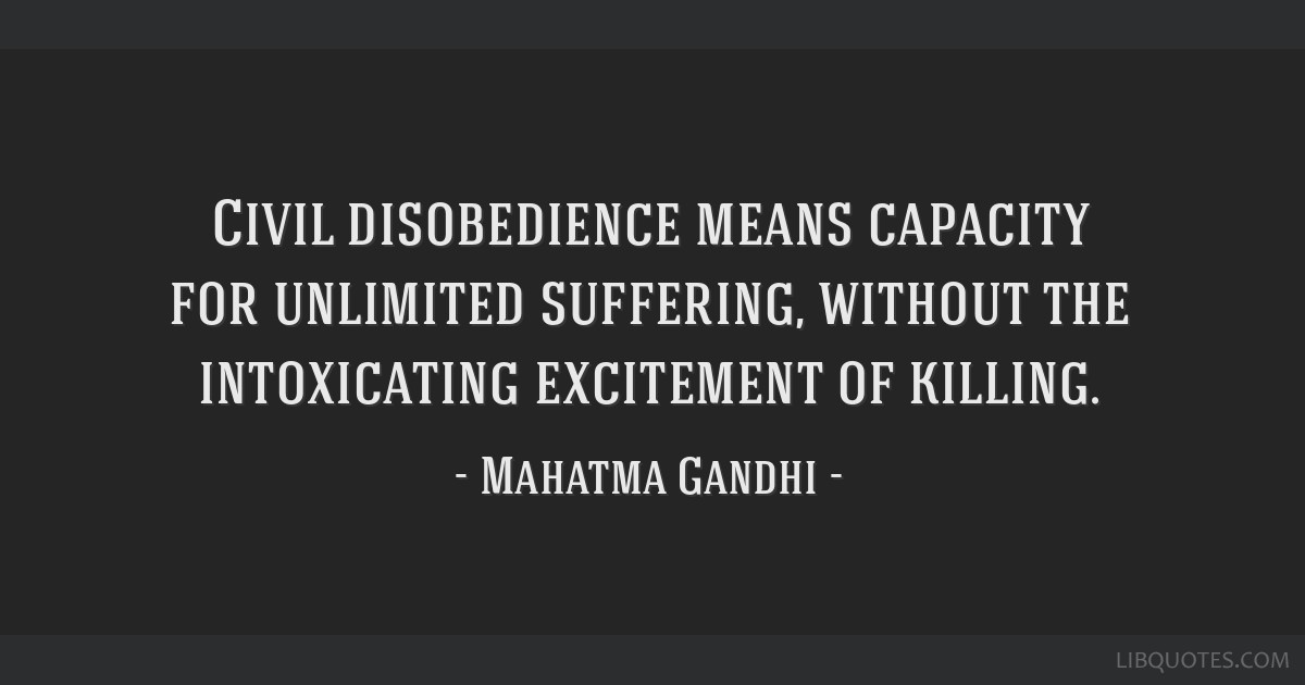 Civil disobedience means capacity for unlimited suffering, without the intoxicating excitement of killing.