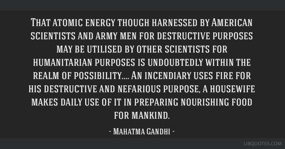 That atomic energy though harnessed by American scientists and army men for destructive purposes may be utilised by other scientists for humanitarian ...