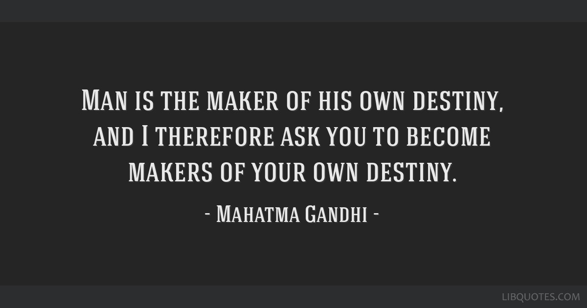 Man Is The Maker Of His Own Destiny And I Therefore Ask You To