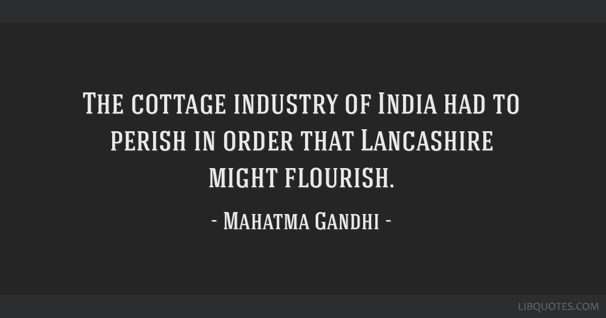 The cottage industry of India had to perish in order that Lancashire might flourish.