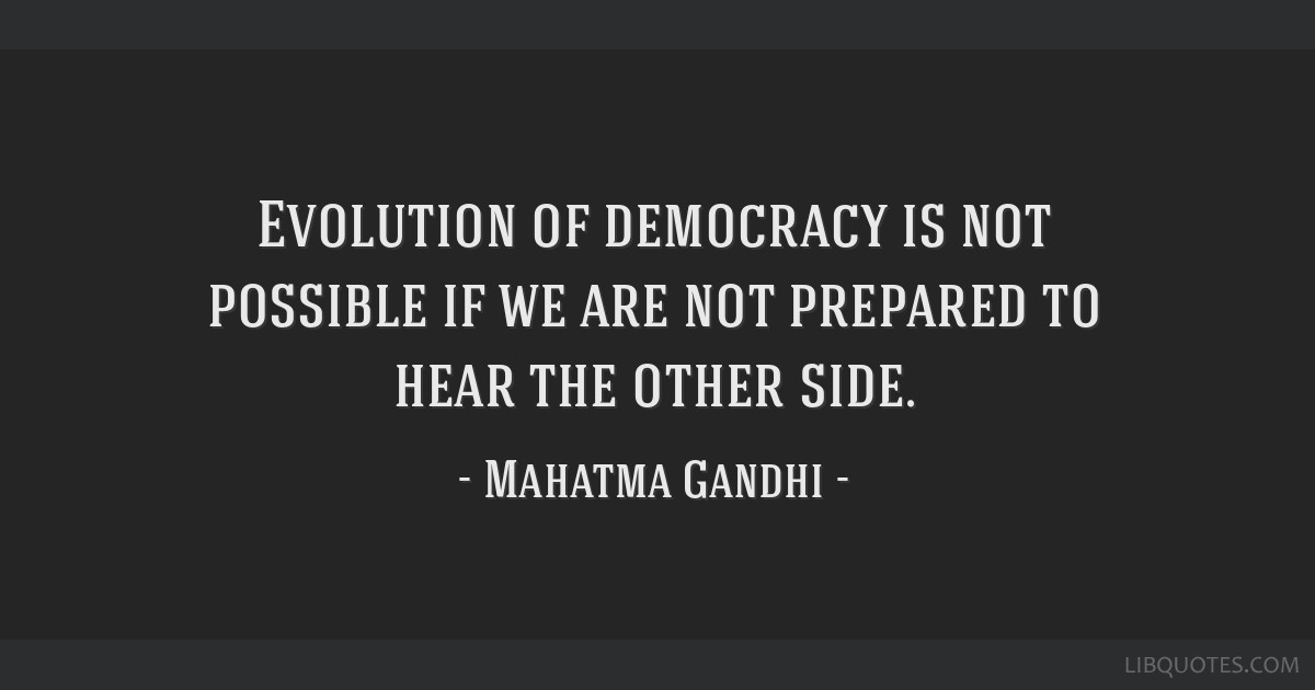 Evolution of democracy is not possible if we are not prepared to hear the other side.