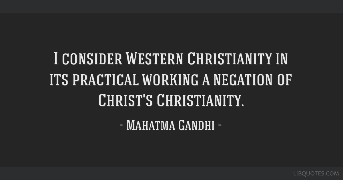 I consider Western Christianity in its practical working a negation of Christ's Christianity.