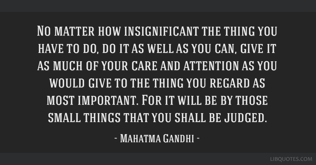 No matter how insignificant the thing you have to do, do it as well as you can, give it as much of your care and attention as you would give to the...