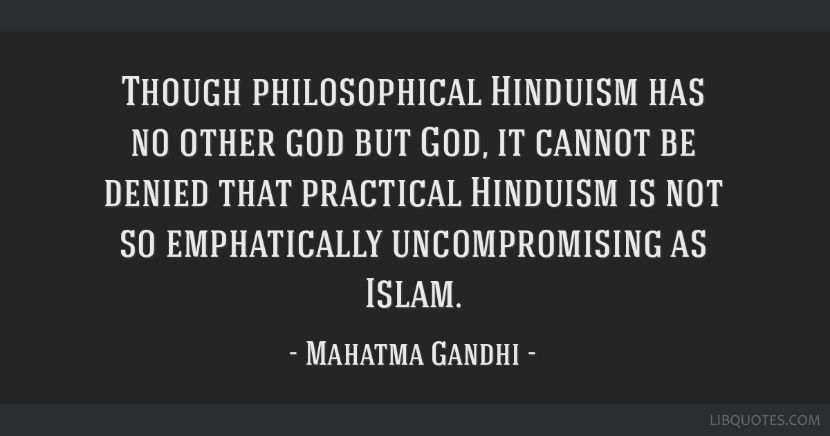 Though philosophical Hinduism has no other god but God, it cannot be denied that practical Hinduism is not so emphatically uncompromising as Islam.