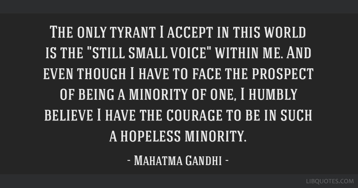 The only tyrant I accept in this world is the still small voice within me. And even though I have to face the prospect of being a minority of one, I...