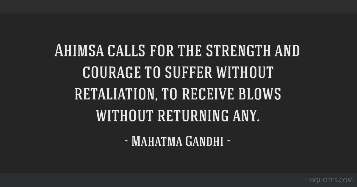 Ahimsa calls for the strength and courage to suffer without retaliation, to receive blows without returning any.