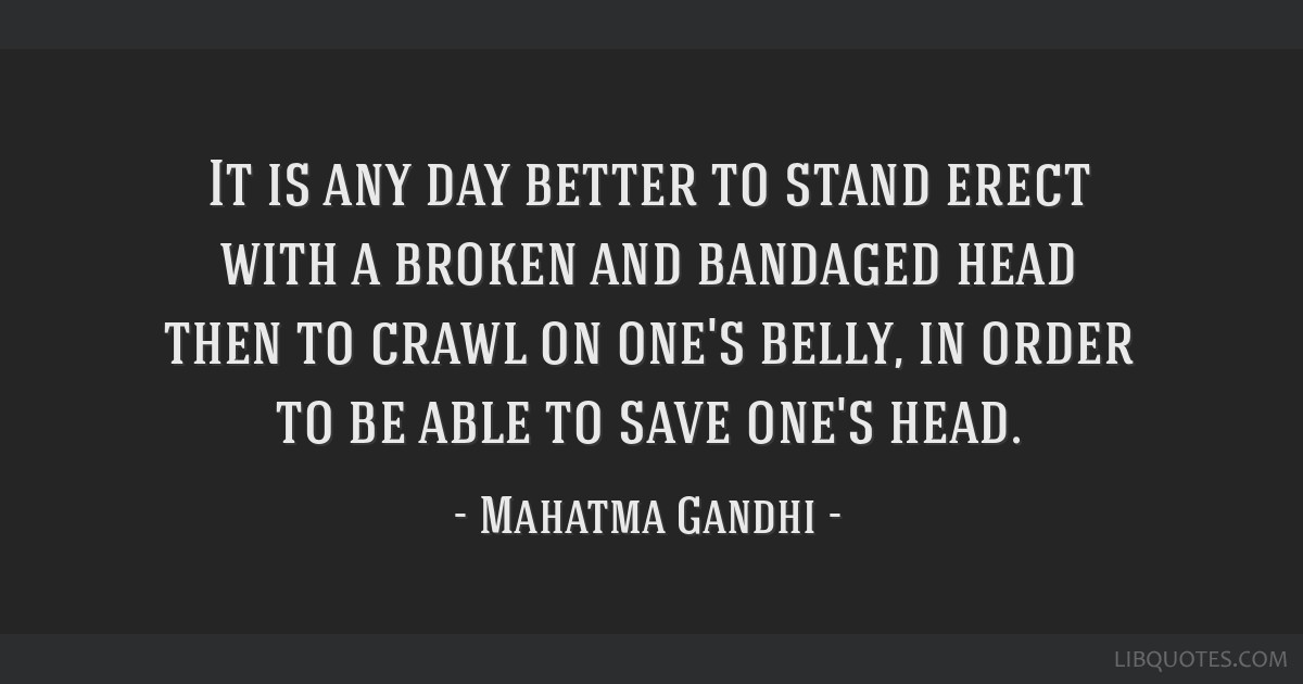 It is any day better to stand erect with a broken and bandaged head then to crawl on one's belly, in order to be able to save one's head.