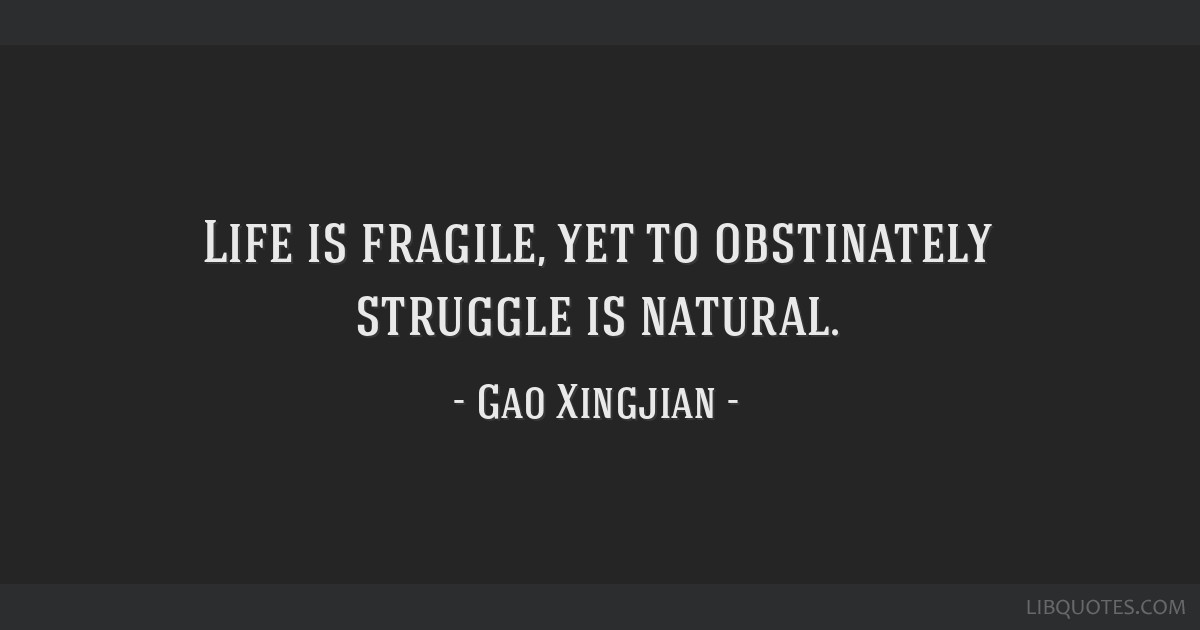 Life Is Fragile Yet To Obstinately Struggle Is Natural