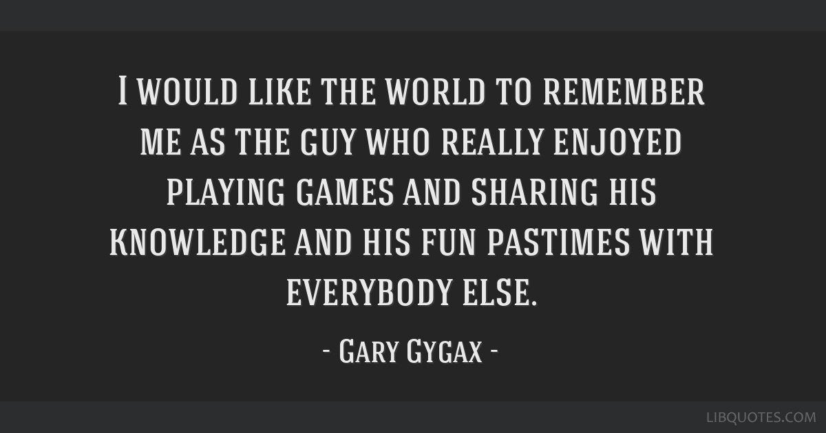 I would like the world to remember me as the guy who really enjoyed playing games and sharing his knowledge and his fun pastimes with everybody else.