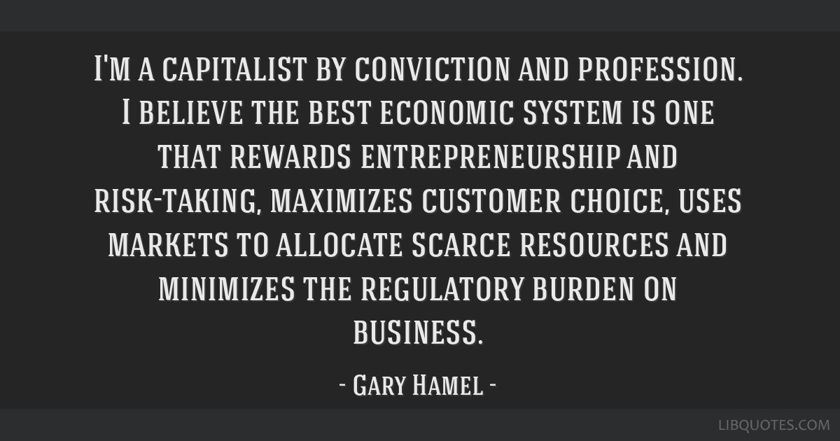 I'm a capitalist by conviction and profession. I believe the best economic system is one that rewards entrepreneurship and risk-taking, maximizes...