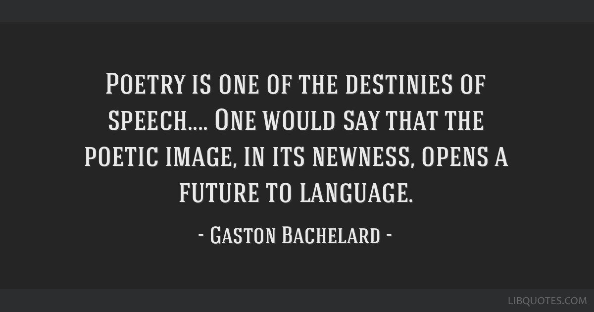 Poetry is one of the destinies of speech.... One would say that the poetic image, in its newness, opens a future to language.