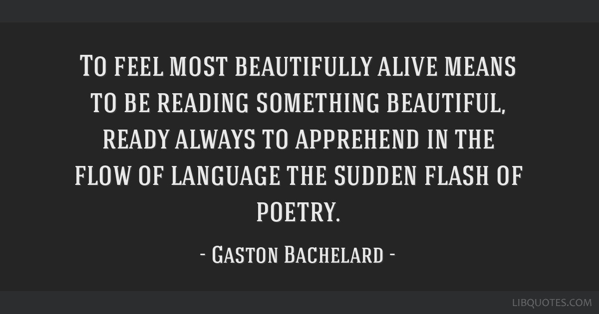 To feel most beautifully alive means to be reading something beautiful, ready always to apprehend in the flow of language the sudden flash of poetry.