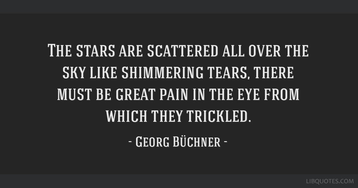 The stars are scattered all over the sky like shimmering tears, there must be great pain in the eye from which they trickled.